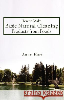 How to Make Basic Natural Cleaning Products from Foods Anne Hart 9780595523665