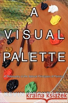 A Visual Palette : A Philosophy of the Natural Principles of Painting Kevin Weckbach 9780595524228