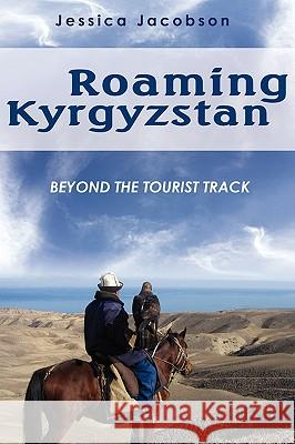Roaming Kyrgyzstan: Beyond the Tourist Track Jessica Jacobson 9780595526864