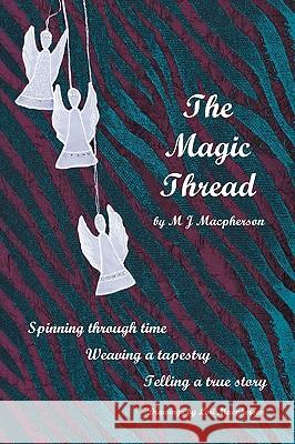 The Magic Thread : Overcoming Challenges During World War II, a Young Girl Discovers Secrets That Change Adversity Into Adventure M. J. MacPherson 9780595528127