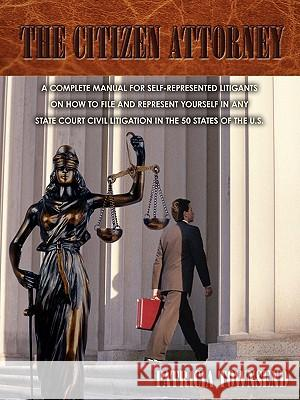 The Citizen Attorney : A Complete Manual for Self-Represented Litigants on How to File and Represent Yourself in Any State Court Civil Litigation in the 50 States of the U.S. Patricia Townsend 9780595535248
