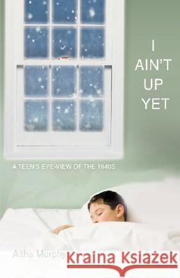 I Ain't Up Yet: A Teen's Eye-View of the 1940s Altha Murphy 9780595612291