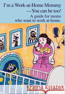 I'm a Work-at-Home Mommy--You can be too! : A guide for moms who want to work at home. Teresa Ann Lyons 9780595650033