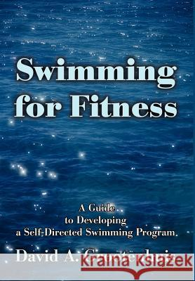 Swimming for Fitness: A Guide to Developing a Self-Directed Swimming Program David A. Grootenhuis 9780595650811