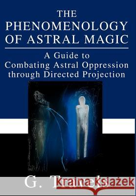 The Phenomenology of Astral Magic: A Guide to Combating Astral Oppression Through Directed Projection G. Travels 9780595652358