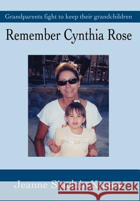 Remember Cynthia Rose: Grandparents Fight to Keep Their Grandchildren Jeanne Sinclair Krause Jeanne Sinclair-Krause 9780595653898