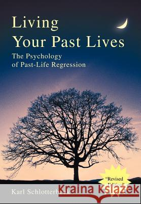 Living Your Past Lives : The Psychology of Past-Life Regression Karl R. Schlotterbeck 9780595653980