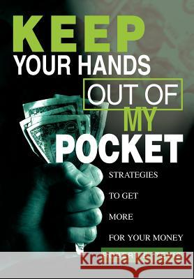 Keep Your Hands Out of My Pocket: Strategies to Get More for Your Money Robert E. Tevis 9780595657568