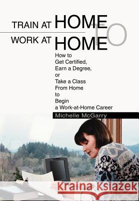 Train at Home to Work at Home: How to Get Certified, Earn a Degree, or Take a Class from Home to Begin a Work-At-Home Career Michelle McGarry 9780595658022