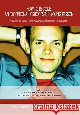 How to Become an Exceptionally Successful Young Person: A Guide to Early Planning and a Roadmap to Success Plus How to Face Worry, Defeat, and Uncerta Bahman Ghorashi 9780595658282