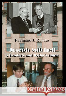 Joseph Mitchell: A Reader's and Writer's Guide Raymond J. Rundus 9780595658428