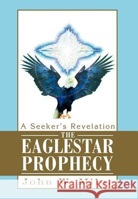 The Eaglestar Prophecy: A Seeker's Revelation John W. Milor 9780595658510
