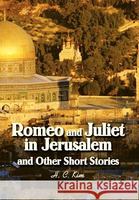 Romeo and Juliet in Jerusalem and Other Short Stories H. C. Kim 9780595658657