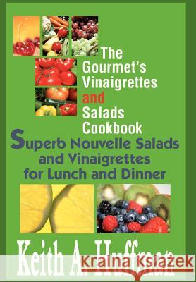 The Gourmet's Vinaigrettes and Salads Cookbook : Superb Nouvelle Salads and Vinaigrettes for Lunch and Dinner Keith A. Huffman 9780595658824
