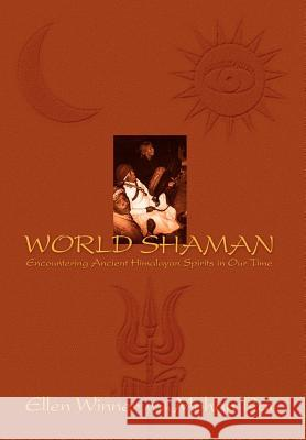World Shaman : Encountering Ancient Himalayan Spirits in Our Time Ellen Winner Mohan Rai 9780595658923