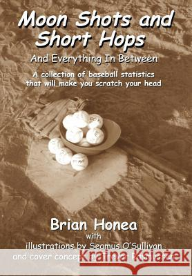 Moon Shots and Short Hops: And Everything in Between Brian Honea 9780595659265