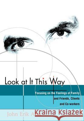 Look at It This Way: Focusing on the Feelings of Family and Friends, Clients and Co-Workers John Erik Aho 9780595659364