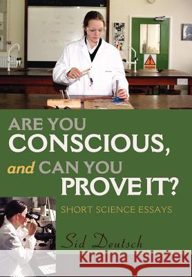 Are You Conscious, and Can You Prove It?: Short Science Essays Sid Deutsch 9780595659609
