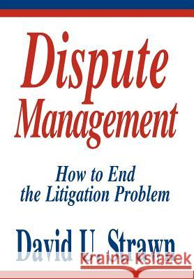 Dispute Management: How to End the Litigation Problem David U. Straw 9780595661749
