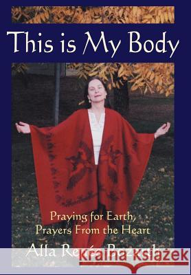 This Is My Body: Praying for Earth, Prayers from the Heart Alla Renee Bozarth 9780595661862