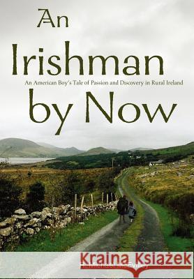 An Irishman by Now : An American Boy's Tale of Passion and Discovery in Rural Ireland R. Michael McEvilley 9780595662289