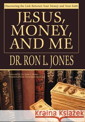 Jesus, Money, and Me: Discovering the Link Between Your Money and Your Faith Ron L. Jones 9780595663422