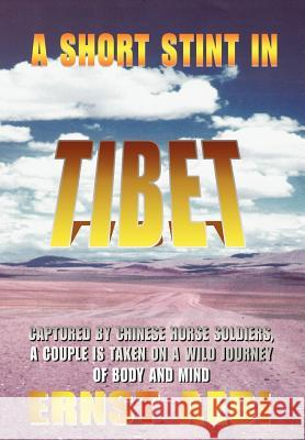 A Short Stint in Tibet: Captured by Chinese Horse Soldiers, a Couple Is Taken on a Wild Journey of Body and Mind Ernst Walter Aebi 9780595671458 iUniverse