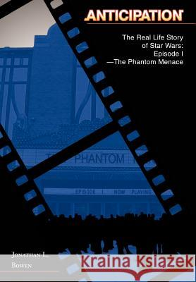 Anticipation : The Real Life Story of Star Wars: Episode I-The Phantom Menace Jonathan L. Bowen 9780595671489