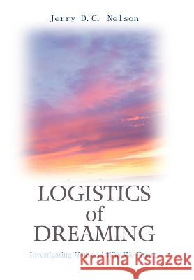 Logistics of Dreaming : Investigating How and Why We Dream Jerry DC Nelson 9780595672134