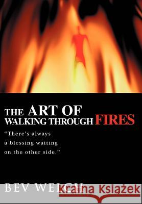 The Art of Walking through Fires : There's always a blessing waiting on the other side. Bev Welch 9780595672332