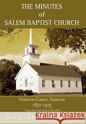 The Minutes of Salem Baptist Church: Hamilton County, Tennessee 1872-1915 Daniel L. Roark 9780595672561