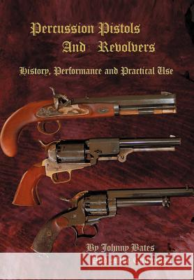 Percussion Pistols and Revolvers: History, Performance and Practical Use Mike Cumpston Johnny Bates 9780595672752
