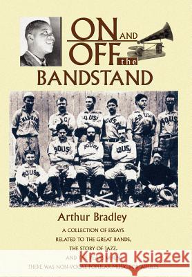 On and Off the Bandstand : A Collection of Essays Related to the Great Bands, the Story of Jazz, and the Years When There Was Non-Vocal Popular M Arthur Bradley 9780595672912