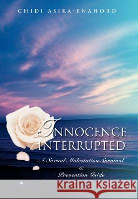 Innocence Interrupted: A Sexual Molestation Survival & Prevention Guide Chidi Asika-Enahoro 9780595673544 iUniverse