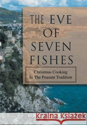 The Eve of Seven Fishes: Christmas Cooking in the Peasant Tradition Robert A. Germano 9780595673834