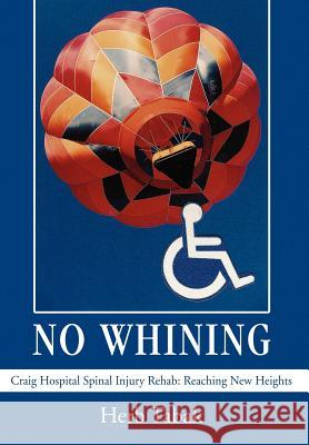 No Whining: Craig Hospital Spinal Injury Rehab: Reaching New Heights Herb Tabak 9780595675678
