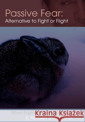 Passive Fear: Alternative to Fight or Flight: When Frightened Animals Hide E. Norbert Smith 9780595676651