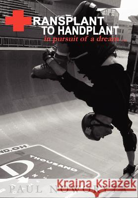 Transplant to Handplant : in pursuit of a dream ... Paul Noworyta 9780595676774