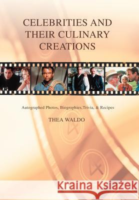 Celebrities and Their Culinary Creations : Autographed Photos, Biographies, Trivia, & Recipes Thea Waldo 9780595677443