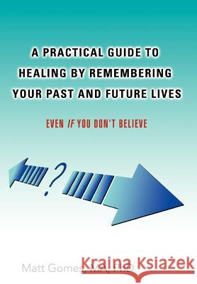 A Practical Guide to Healing by Remembering Your Past and Future Lives: Even If You Don't Believe Matt Gomes 9780595681457