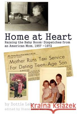 Home at Heart : Raising the Baby Boom: Dispatches from an American Mom, 1957-1972 Dottie Lebo 9780595687978