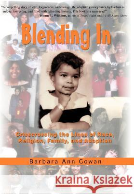 Blending In : Crisscrossing the Lines of Race, Religion, Family, and Adoption Barbara Ann Gowan 9780595698349