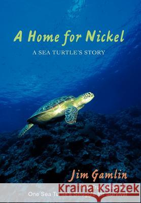 A Home for Nickel: A Sea Turtle's Story Jim Gamlin 9780595700240