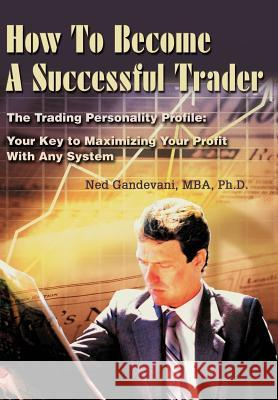 How to Become a Successful Trader: The Trading Personality Profile: Your Key to Maximizing Your Profit with Any System Ned Gandevani 9780595742790