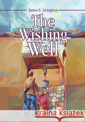 The Wishing Well James E. Livingston 9780595746743