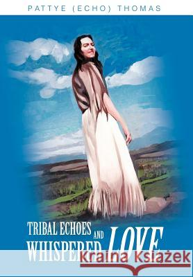 Tribal Echoes and Whispered Love Pattye Echo Thomas 9780595749065