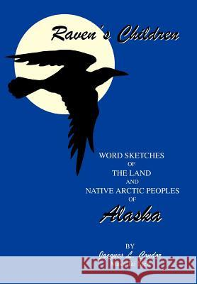 Raven's Children : Word Sketches of the Land and Native Arctic Peoples of Alaska Jacques L. Condor Maka Tai Meh 9780595749287