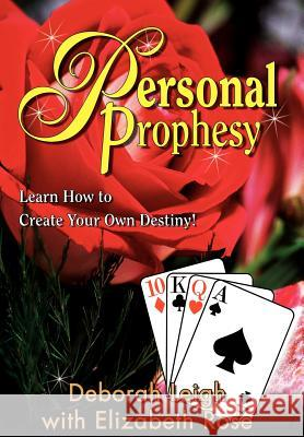 Personal Prophesy: Learn How to Create Your Own Destiny! Deborah Leigh Elizabeth Rose 9780595749751