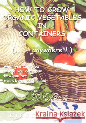How To Grow Organic Vegetables In Containers (...Anywhere!) Eileen Logan 9780595757824