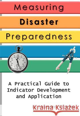Measuring Disaster Preparedness : A Practical Guide to Indicator Development and Application Margaret R. O'Leary 9780595768875